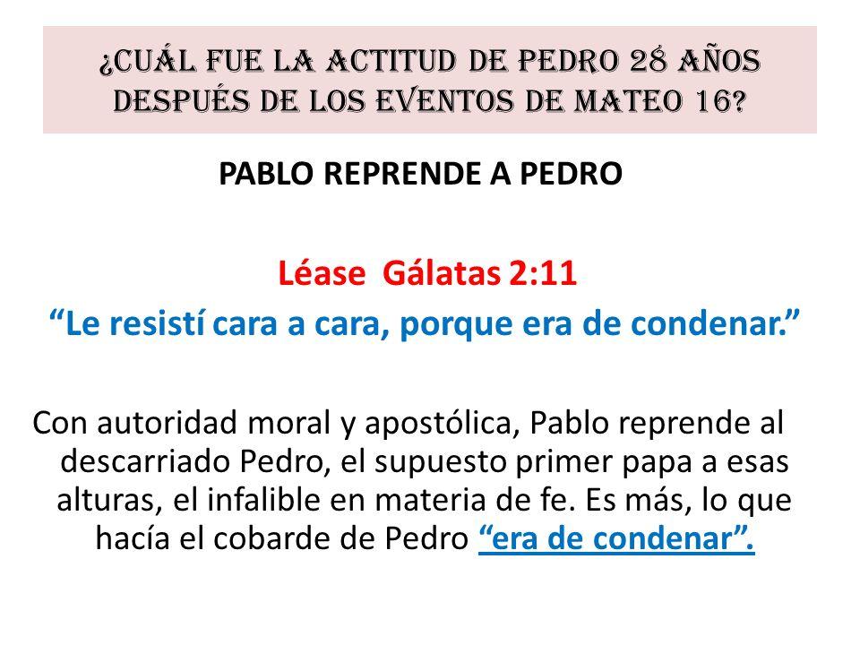 ¿Cuál fue la actitud de Pedro 28 años después de los eventos de Mateo 16? PABLO REPRENDE A PEDRO Léase Gálatas 2:11 Le resistí cara a cara, porque era