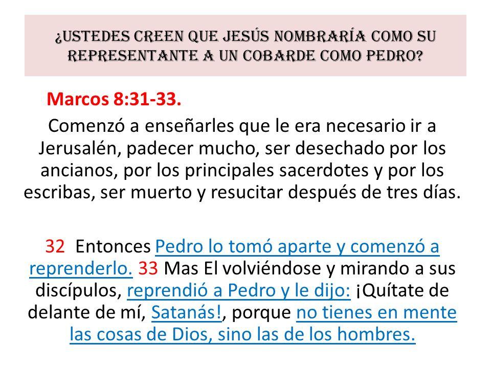 ¿Ustedes creen que Jesús nombraría como su representante a un cobarde como Pedro? Marcos 8:31-33. Comenzó a enseñarles que le era necesario ir a Jerus