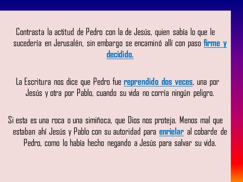 Contrasta la actitud de Pedro con la de Jesús, quien sabía lo que le sucedería en Jerusalén, sin embargo se encaminó allí con paso firme y decidido. L