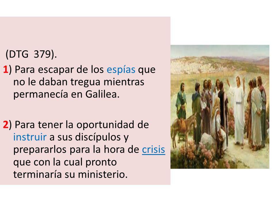 (DTG 379). 1) Para escapar de los espías que no le daban tregua mientras permanecía en Galilea. 2) Para tener la oportunidad de instruir a sus discípu