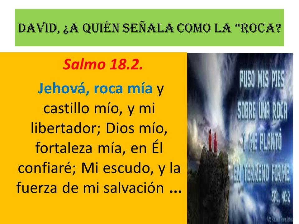 David, ¿a quién señala como la Roca? Salmo 18.2. Jehová, roca mía y castillo mío, y mi libertador; Dios mío, fortaleza mía, en Él confiaré; Mi escudo,