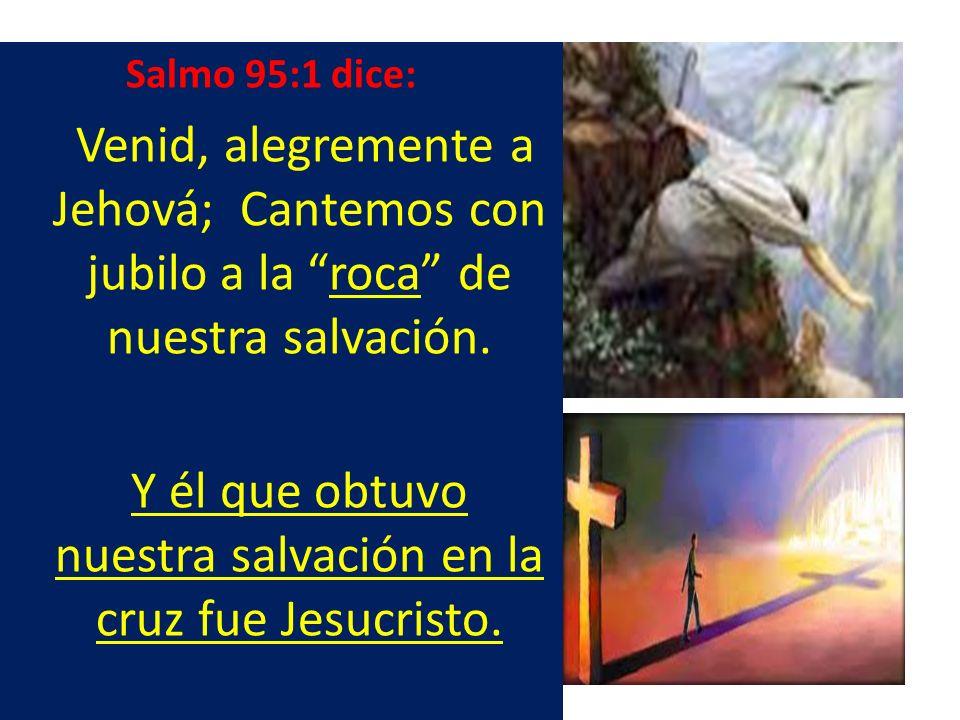 Salmo 95:1 dice: Venid, alegremente a Jehová; Cantemos con jubilo a la roca de nuestra salvación. Y él que obtuvo nuestra salvación en la cruz fue Jes