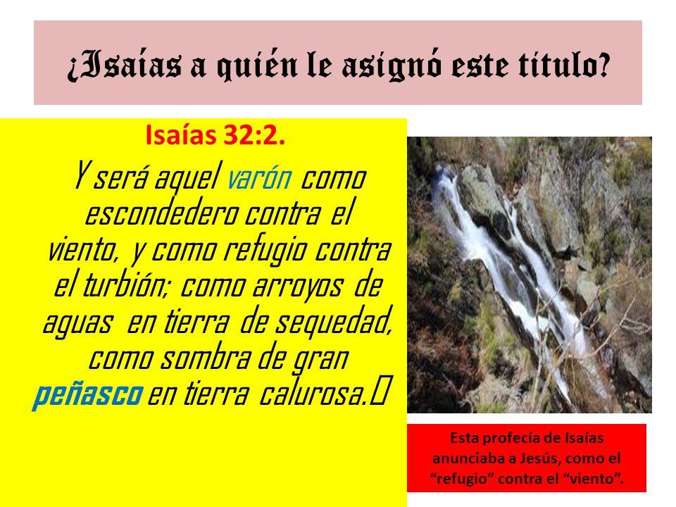 ¿Isaías a quién le asignó este titulo? Isaías 32:2. Y será aquel varón como escondedero contra el viento, y como refugio contra el turbión; como arroy