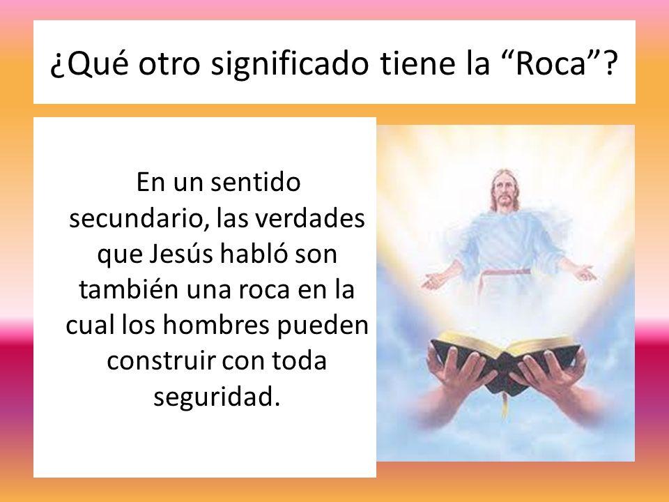 ¿Qué otro significado tiene la Roca? En un sentido secundario, las verdades que Jesús habló son también una roca en la cual los hombres pueden constru