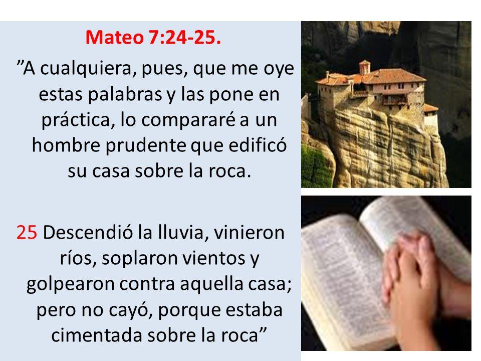 Mateo 7:24-25. A cualquiera, pues, que me oye estas palabras y las pone en práctica, lo compararé a un hombre prudente que edificó su casa sobre la ro