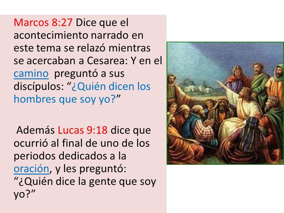 Marcos 8:27 Dice que el acontecimiento narrado en este tema se relazó mientras se acercaban a Cesarea: Y en el camino preguntó a sus discípulos: ¿Quié