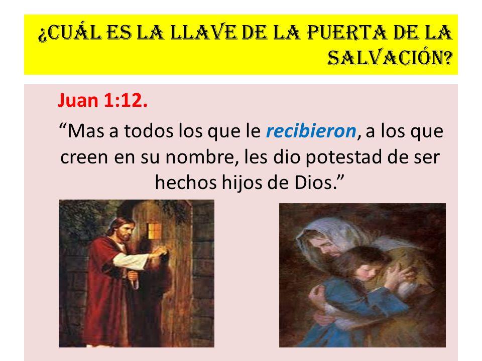 ¿Cuál es la llave de la puerta de la salvación? Juan 1:12. Mas a todos los que le recibieron, a los que creen en su nombre, les dio potestad de ser he