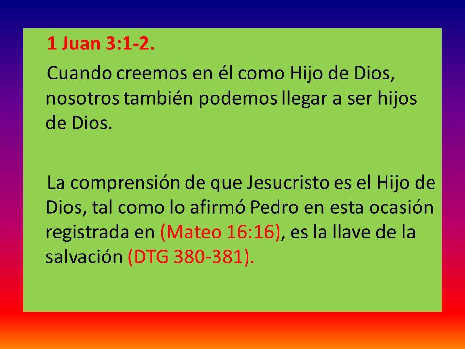 1 Juan 3:1-2. Cuando creemos en él como Hijo de Dios, nosotros también podemos llegar a ser hijos de Dios. La comprensión de que Jesucristo es el Hijo