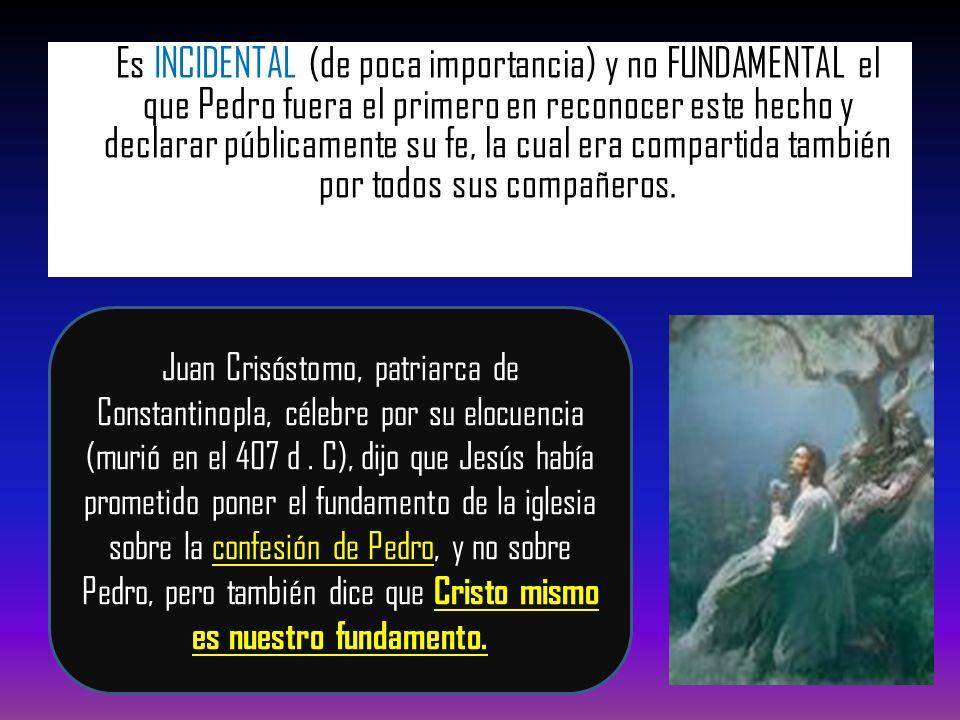 Es INCIDENTAL (de poca importancia) y no FUNDAMENTAL el que Pedro fuera el primero en reconocer este hecho y declarar públicamente su fe, la cual era