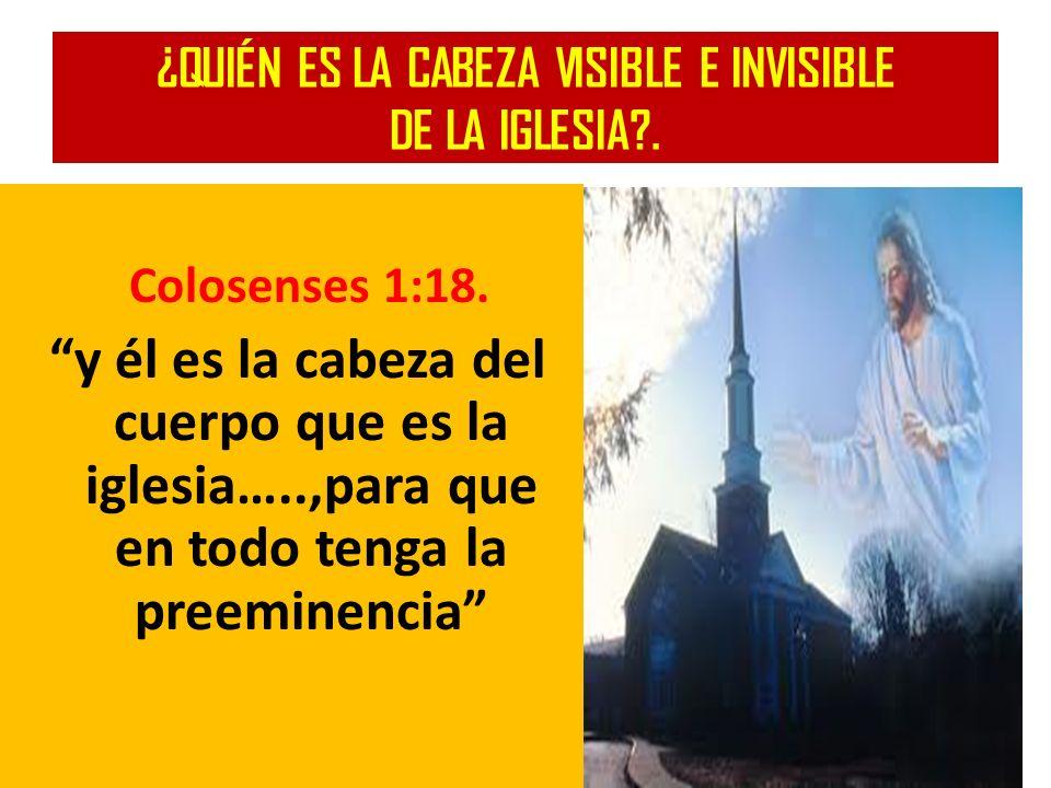 ¿QUIÉN ES LA CABEZA VISIBLE E INVISIBLE DE LA IGLESIA?. Colosenses 1:18. y él es la cabeza del cuerpo que es la iglesia…..,para que en todo tenga la p