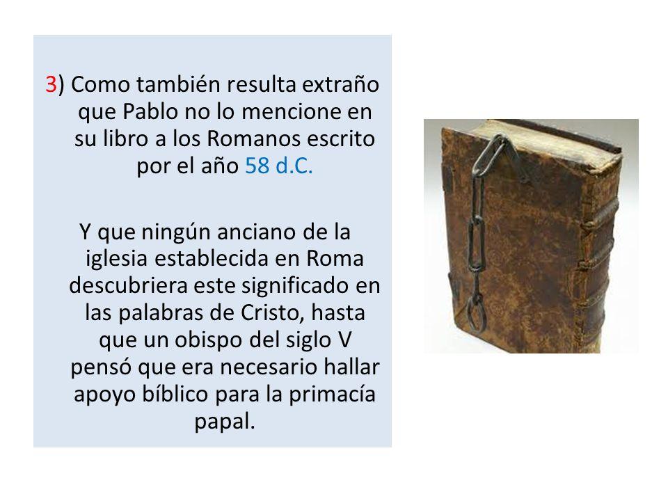 3) Como también resulta extraño que Pablo no lo mencione en su libro a los Romanos escrito por el año 58 d.C. Y que ningún anciano de la iglesia estab