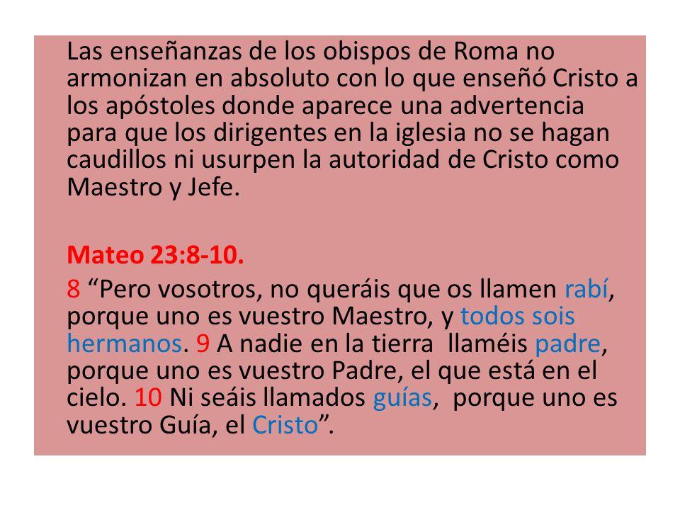 Las enseñanzas de los obispos de Roma no armonizan en absoluto con lo que enseñó Cristo a los apóstoles donde aparece una advertencia para que los dir