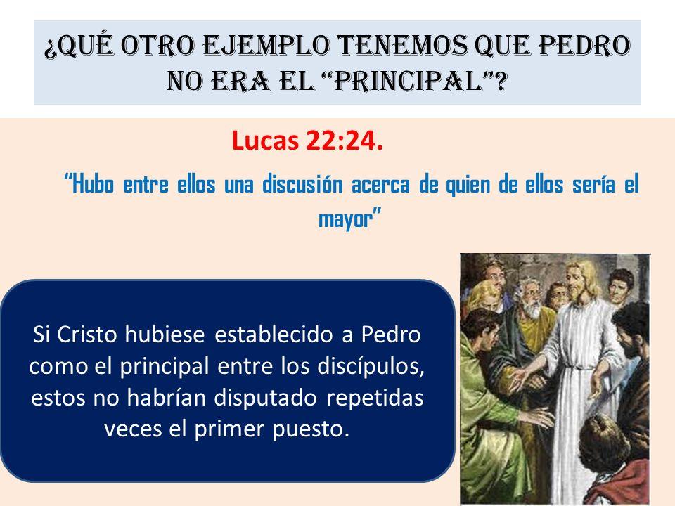 ¿Qué otro ejemplo tenemos que Pedro no era el principal? Lucas 22:24. Hubo entre ellos una discusión acerca de quien de ellos sería el mayor Si Cristo