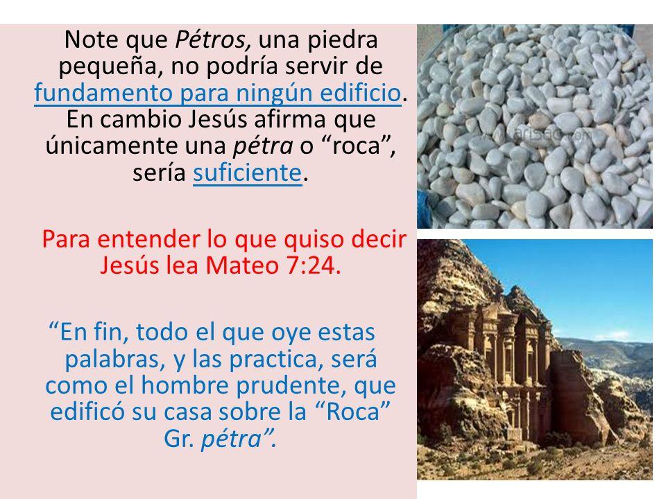 Note que Pétros, una piedra pequeña, no podría servir de fundamento para ningún edificio. En cambio Jesús afirma que únicamente una pétra o roca, serí