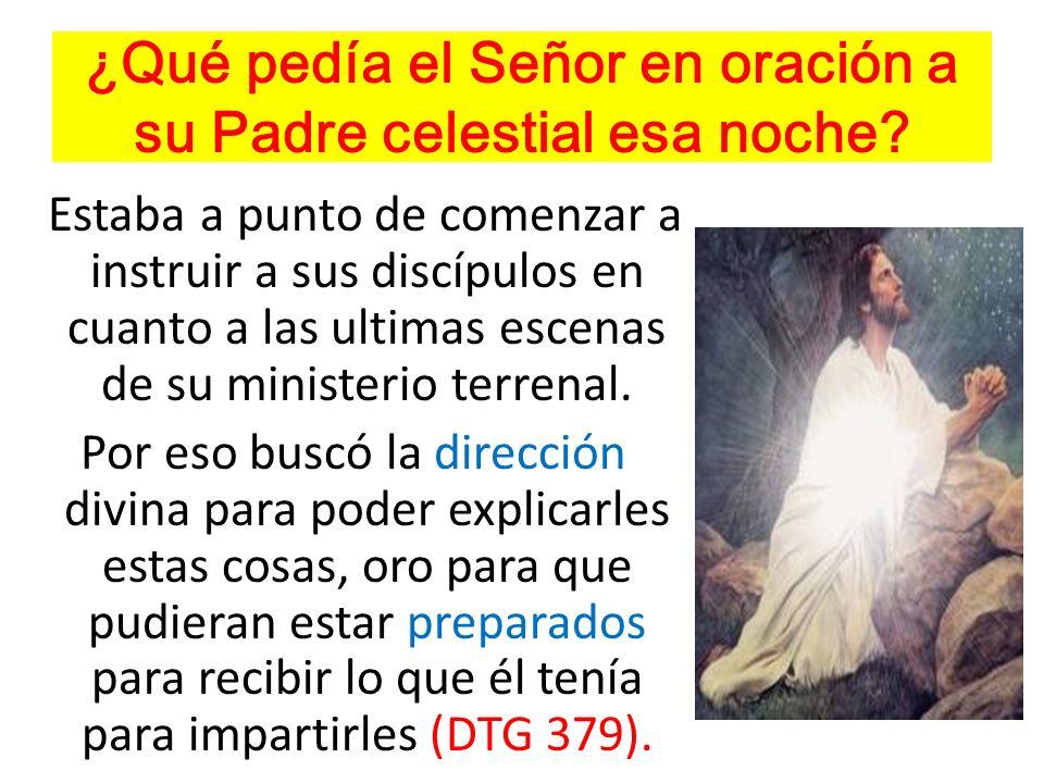 ¿Qué pedía el Señor en oración a su Padre celestial esa noche? Estaba a punto de comenzar a instruir a sus discípulos en cuanto a las ultimas escenas