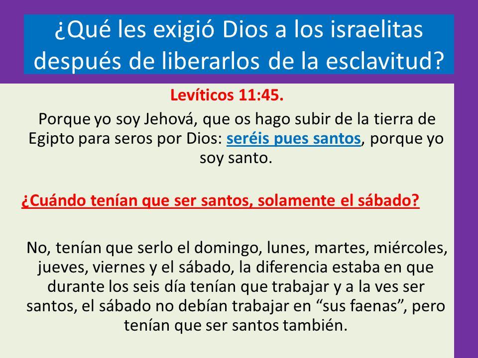 ¿Qué les exigió Dios a los israelitas después de liberarlos de la esclavitud? Levíticos 11:45. Porque yo soy Jehová, que os hago subir de la tierra de