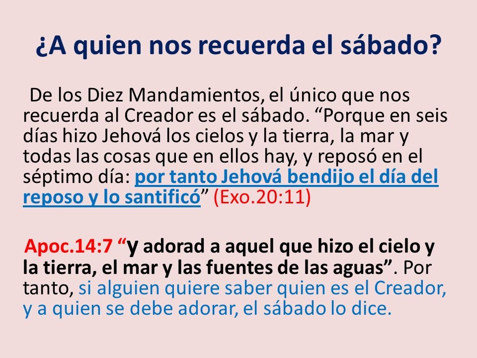 ¿A quien nos recuerda el sábado? De los Diez Mandamientos, el único que nos recuerda al Creador es el sábado. Porque en seis días hizo Jehová los ciel