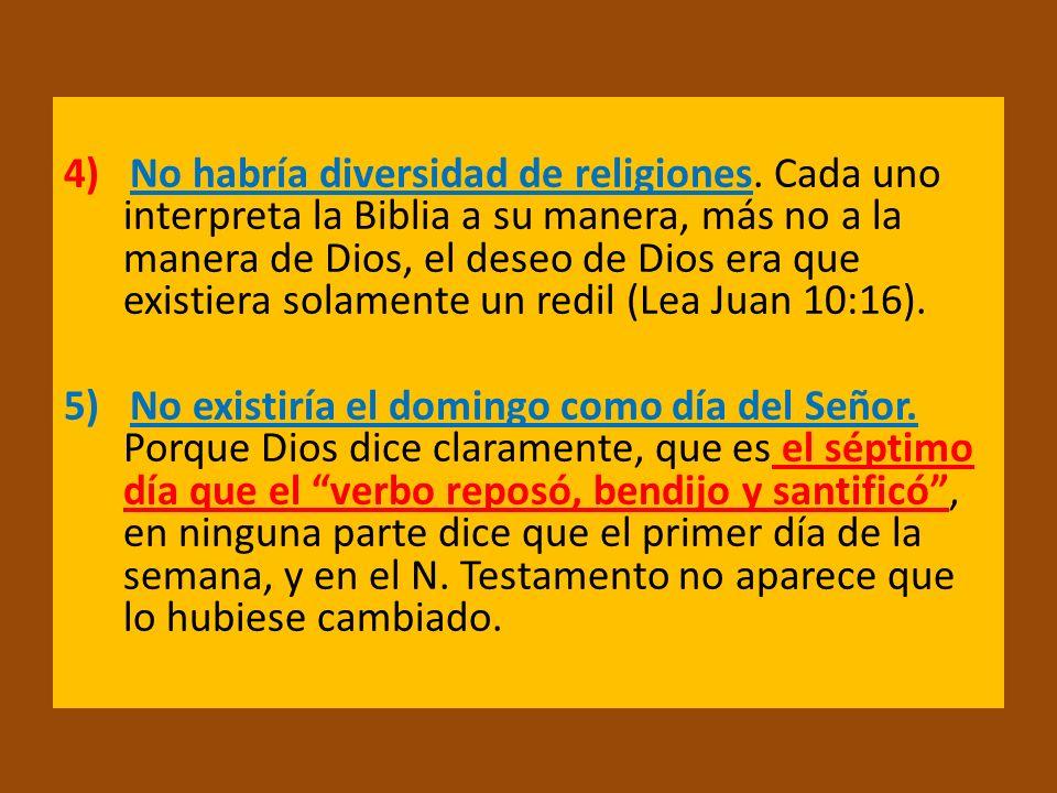 4) No habría diversidad de religiones. Cada uno interpreta la Biblia a su manera, más no a la manera de Dios, el deseo de Dios era que existiera solam