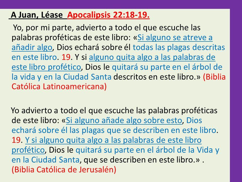 A Juan, Léase Apocalipsis 22:18-19. Yo, por mi parte, advierto a todo el que escuche las palabras proféticas de este libro: «Si alguno se atreve a aña