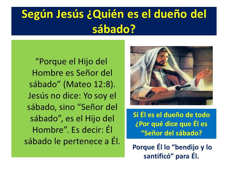 Según Jesús ¿Quién es el dueño del sábado? Porque el Hijo del Hombre es Señor del sábado (Mateo 12:8). Jesús no dice: Yo soy el sábado, sino Señor del
