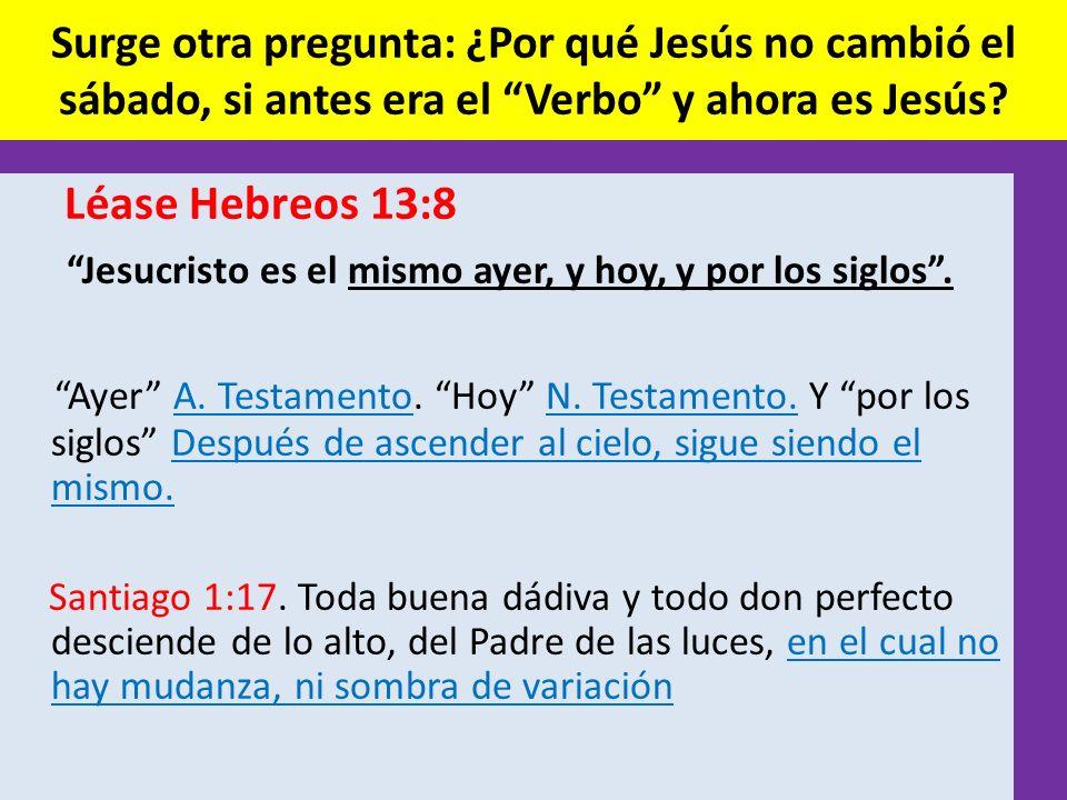 Surge otra pregunta: ¿Por qué Jesús no cambió el sábado, si antes era el Verbo y ahora es Jesús? Léase Hebreos 13:8 Jesucristo es el mismo ayer, y hoy