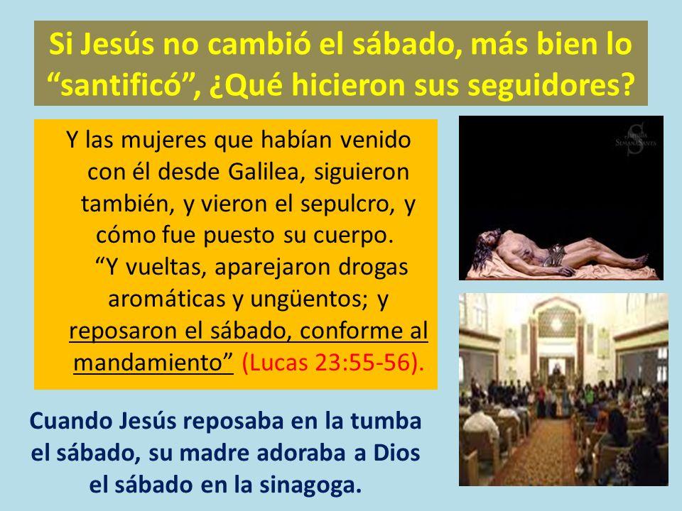 Si Jesús no cambió el sábado, más bien lo santificó, ¿Qué hicieron sus seguidores? Y las mujeres que habían venido con él desde Galilea, siguieron tam