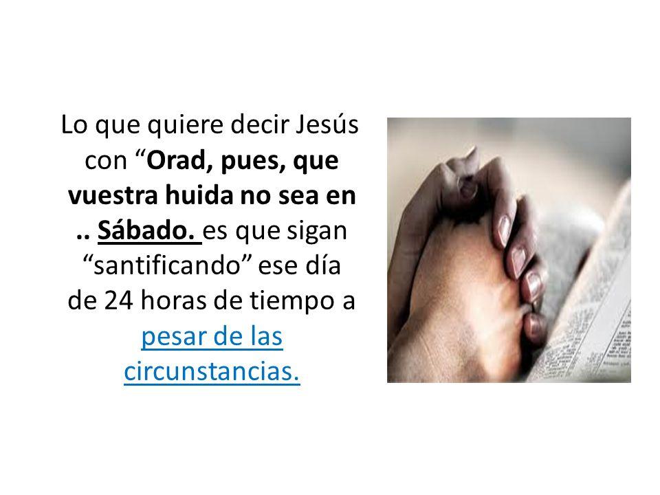 Lo que quiere decir Jesús con Orad, pues, que vuestra huida no sea en.. Sábado. es que sigan santificando ese día de 24 horas de tiempo a pesar de las