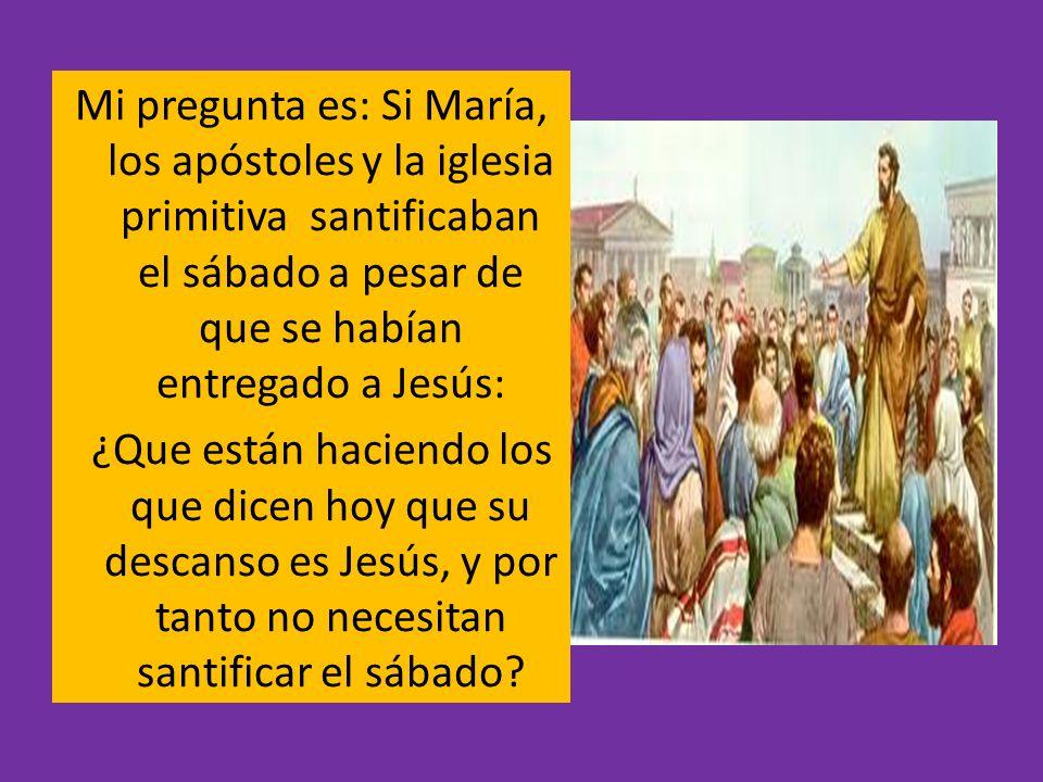 Mi pregunta es: Si María, los apóstoles y la iglesia primitiva santificaban el sábado a pesar de que se habían entregado a Jesús: ¿Que están haciendo