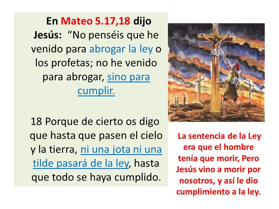 En Mateo 5.17,18 dijo Jesús: No penséis que he venido para abrogar la ley o los profetas; no he venido para abrogar, sino para cumplir. 18 Porque de c