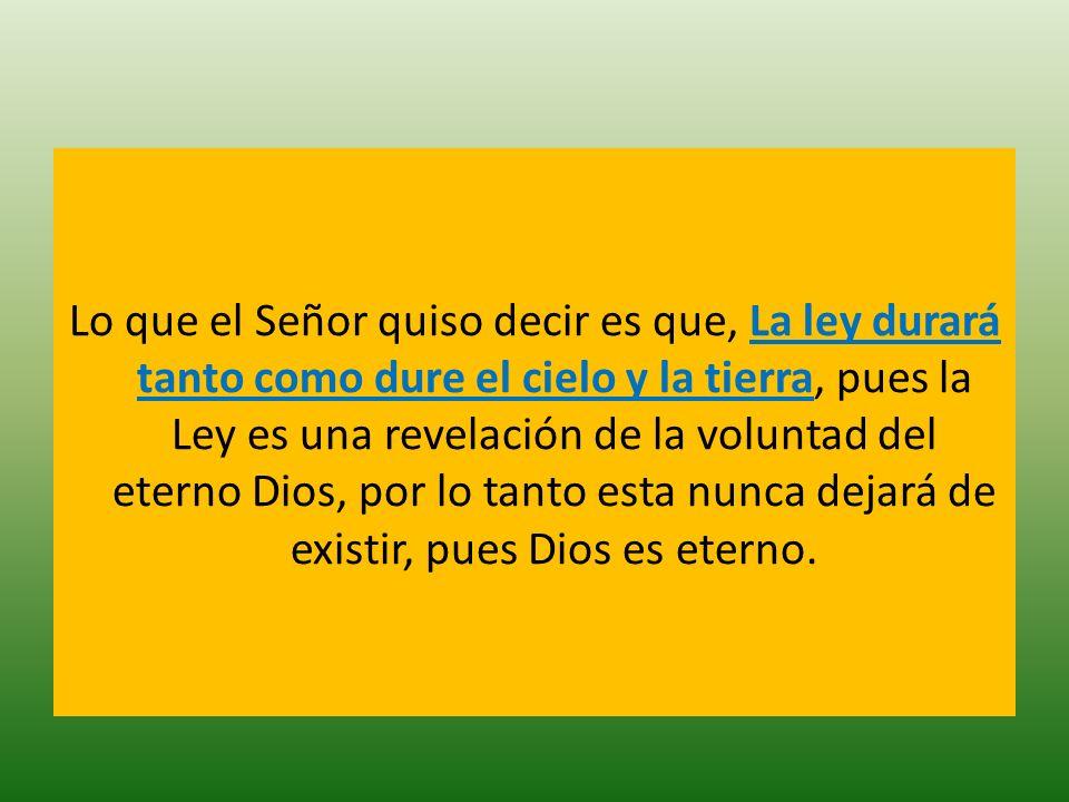 Lo que el Señor quiso decir es que, La ley durará tanto como dure el cielo y la tierra, pues la Ley es una revelación de la voluntad del eterno Dios,