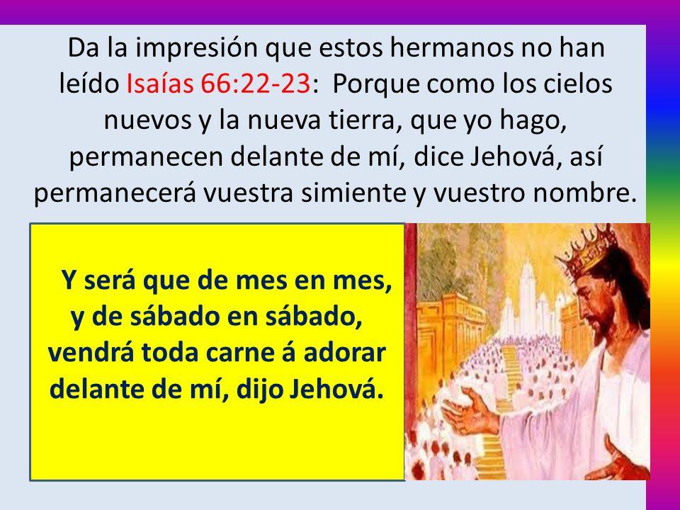 Da la impresión que estos hermanos no han leído Isaías 66:22-23: Porque como los cielos nuevos y la nueva tierra, que yo hago, permanecen delante de m