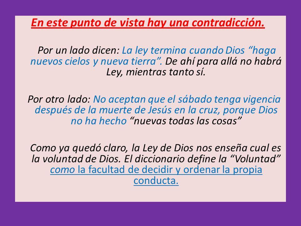 En este punto de vista hay una contradicción. Por un lado dicen: La ley termina cuando Dios haga nuevos cielos y nueva tierra. De ahí para allá no hab