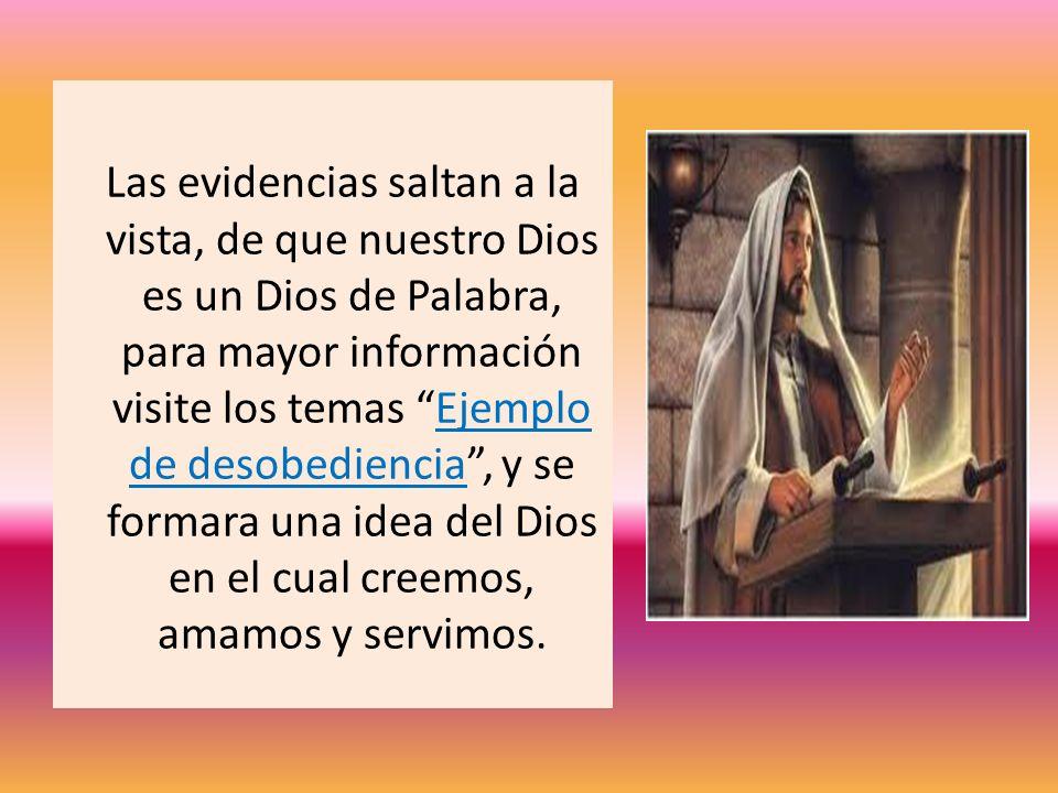 Las evidencias saltan a la vista, de que nuestro Dios es un Dios de Palabra, para mayor información visite los temas Ejemplo de desobediencia, y se fo