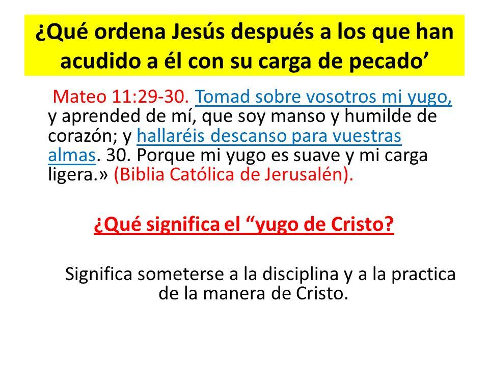 ¿Qué ordena Jesús después a los que han acudido a él con su carga de pecado Mateo 11:29-30. Tomad sobre vosotros mi yugo, y aprended de mí, que soy ma