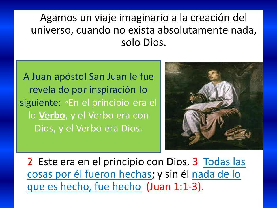 Agamos un viaje imaginario a la creación del universo, cuando no exista absolutamente nada, solo Dios. 2 Este era en el principio con Dios. 3 Todas la