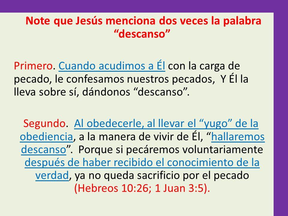 Note que Jesús menciona dos veces la palabra descanso Primero. Cuando acudimos a Él con la carga de pecado, le confesamos nuestros pecados, Y Él la ll