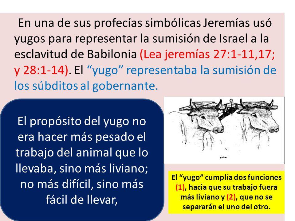 En una de sus profecías simbólicas Jeremías usó yugos para representar la sumisión de Israel a la esclavitud de Babilonia (Lea jeremías 27:1-11,17; y