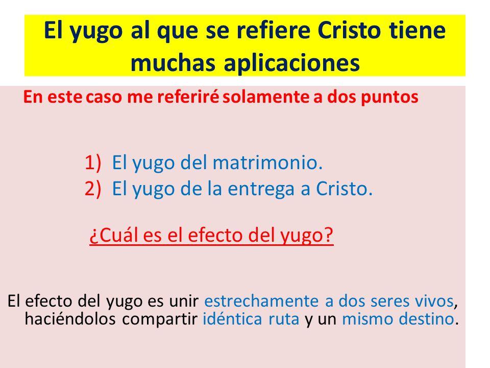 El yugo al que se refiere Cristo tiene muchas aplicaciones En este caso me referiré solamente a dos puntos 1) El yugo del matrimonio. 2) El yugo de la