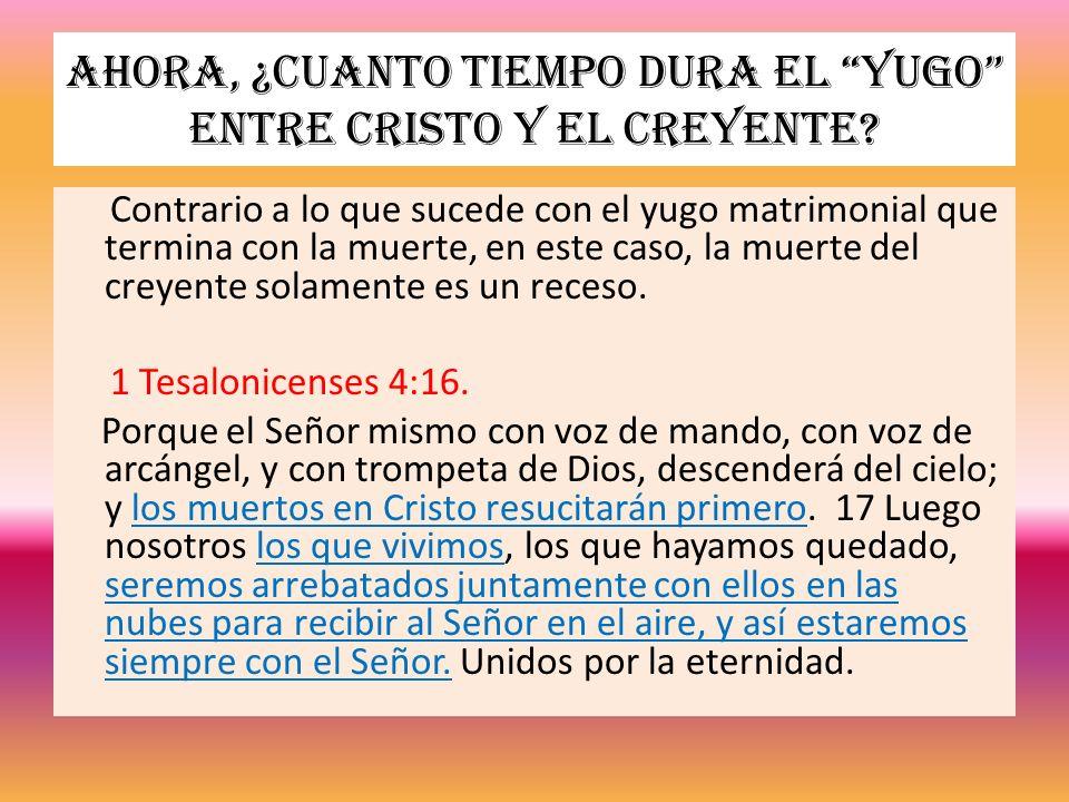 Ahora, ¿cuanto tiempo dura el yugo entre Cristo y el creyente? Contrario a lo que sucede con el yugo matrimonial que termina con la muerte, en este ca