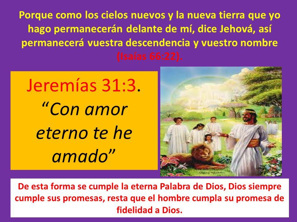 Jeremías 31:3.Con amor eterno te he amado De esta forma se cumple la eterna Palabra de Dios, Dios siempre cumple sus promesas, resta que el hombre cum