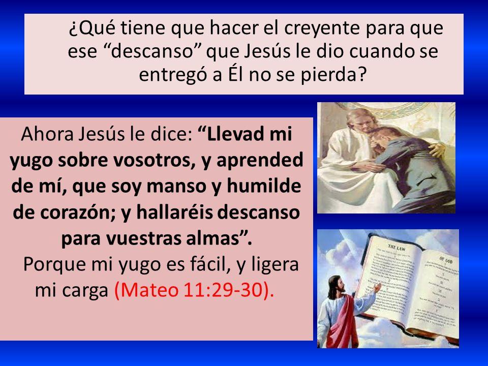 ¿Qué tiene que hacer el creyente para que ese descanso que Jesús le dio cuando se entregó a Él no se pierda? Ahora Jesús le dice: Llevad mi yugo sobre