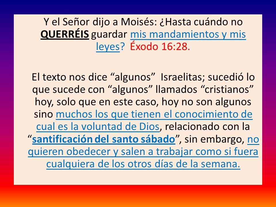 Y el Señor dijo a Moisés: ¿Hasta cuándo no QUERRÉIS guardar mis mandamientos y mis leyes? Éxodo 16:28. El texto nos dice algunos Israelitas; sucedió l
