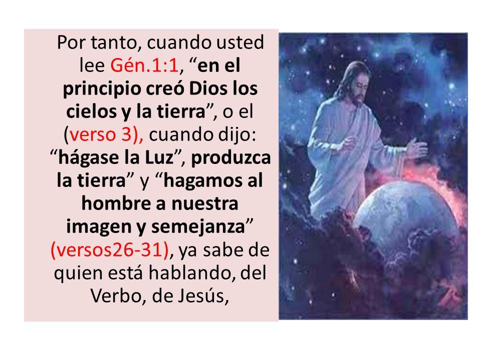 Por tanto, cuando usted lee Gén.1:1, en el principio creó Dios los cielos y la tierra, o el (verso 3), cuando dijo:hágase la Luz, produzca la tierra y