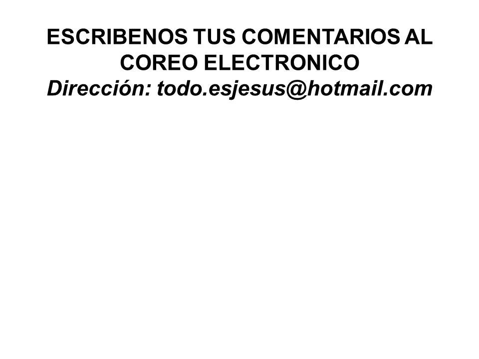 ESCRIBENOS TUS COMENTARIOS AL COREO ELECTRONICO Dirección: todo.esjesus@hotmail.com