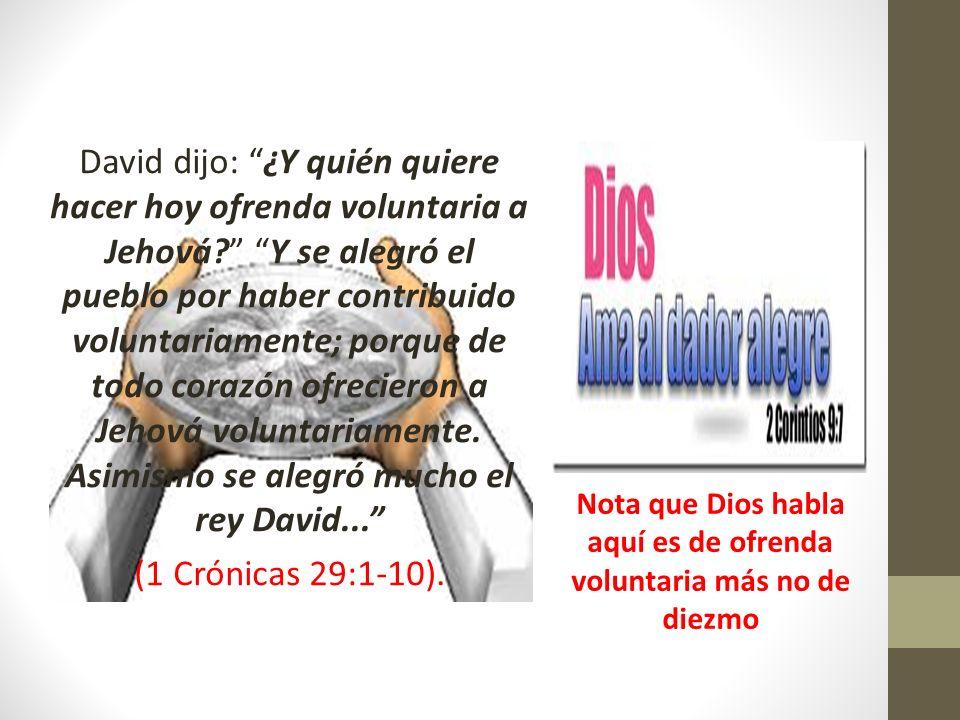 David dijo: ¿Y quién quiere hacer hoy ofrenda voluntaria a Jehová? Y se alegró el pueblo por haber contribuido voluntariamente; porque de todo corazón