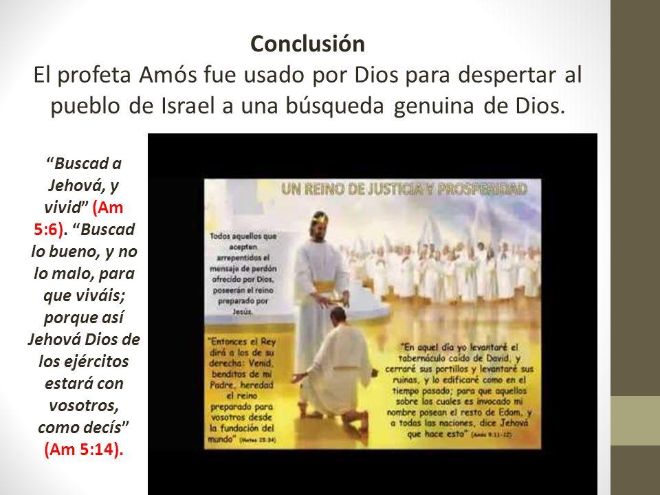 Conclusión El profeta Amós fue usado por Dios para despertar al pueblo de Israel a una búsqueda genuina de Dios. Buscad a Jehová, y vivid (Am 5:6). Bu