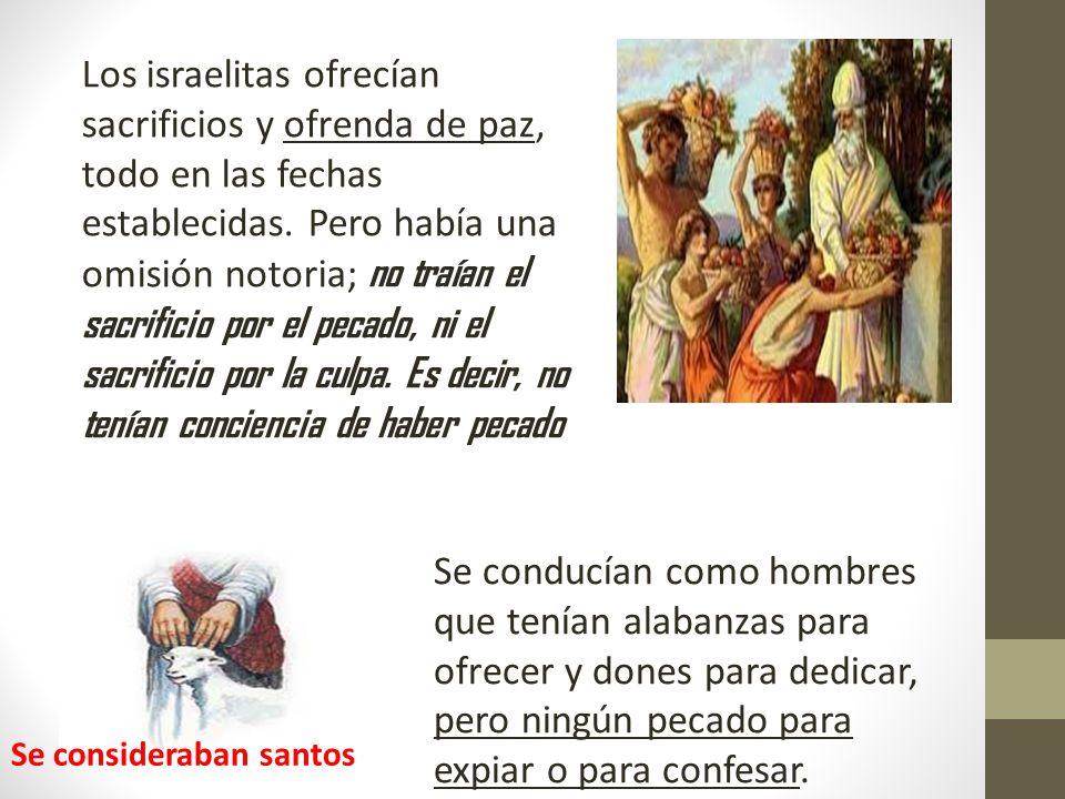 Los israelitas ofrecían sacrificios y ofrenda de paz, todo en las fechas establecidas. Pero había una omisión notoria; no traían el sacrificio por el