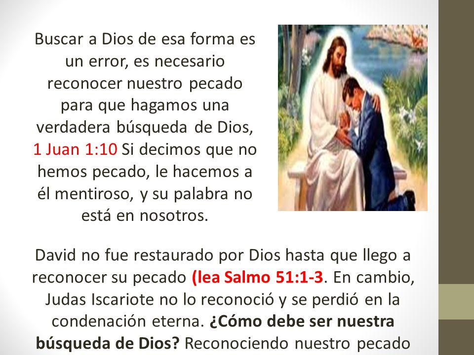 Buscar a Dios de esa forma es un error, es necesario reconocer nuestro pecado para que hagamos una verdadera búsqueda de Dios, 1 Juan 1:10 Si decimos