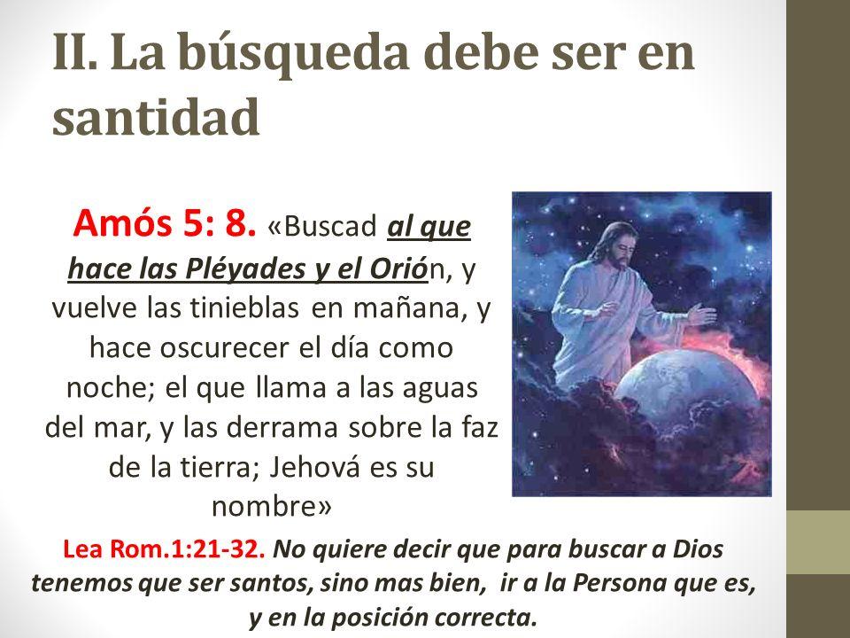 II. La búsqueda debe ser en santidad Amós 5: 8. «Buscad al que hace las Pléyades y el Orión, y vuelve las tinieblas en mañana, y hace oscurecer el día