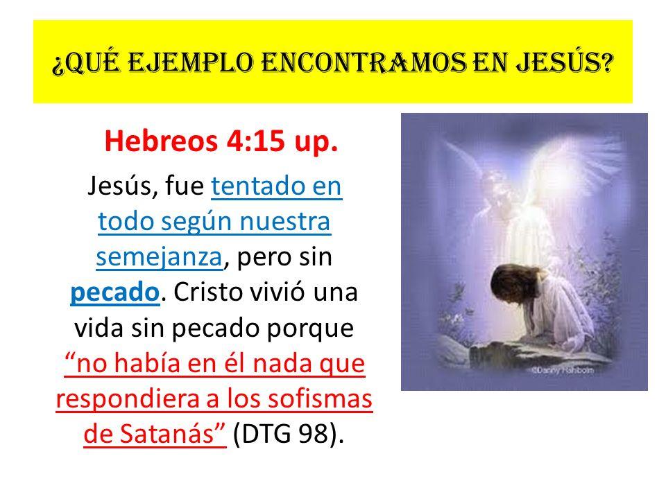 ¿Qué ejemplo encontramos en Jesús? Hebreos 4:15 up. Jesús, fue tentado en todo según nuestra semejanza, pero sin pecado. Cristo vivió una vida sin pec